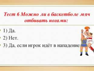 Тест 6 Можно ли в баскетболе мяч отбивать ногами: 1) Да. 2) Нет. 3) Да, если