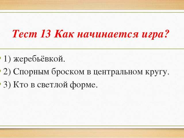 Тест 13 Как начинается игра? 1) жеребьёвкой. 2) Спорным броском в центральном...