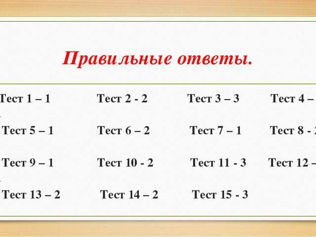 Правильные ответы. Тест 1 – 1 Тест 2 - 2 Тест 3 – 3 Тест 4 – 1 Тест 5 – 1 Тес...