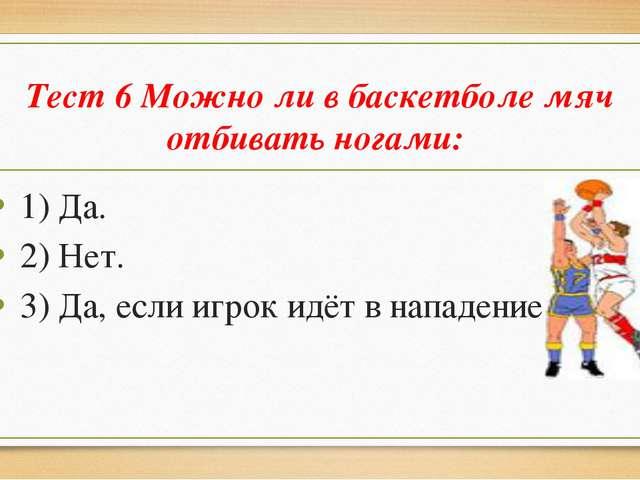 Тест 6 Можно ли в баскетболе мяч отбивать ногами: 1) Да. 2) Нет. 3) Да, если...