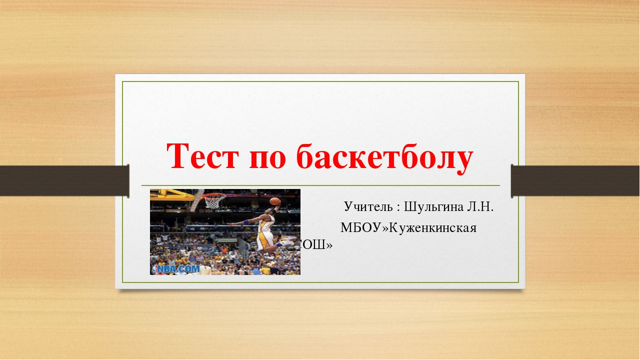 Тест по баскетболу Учитель : Шульгина Л.Н. МБОУ»Куженкинская СОШ»
