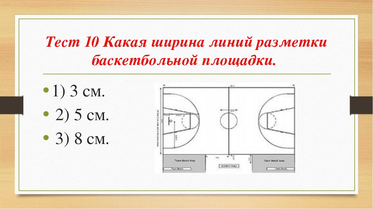 Тест 10 Какая ширина линий разметки баскетбольной площадки. 1) 3 см. 2) 5 см....