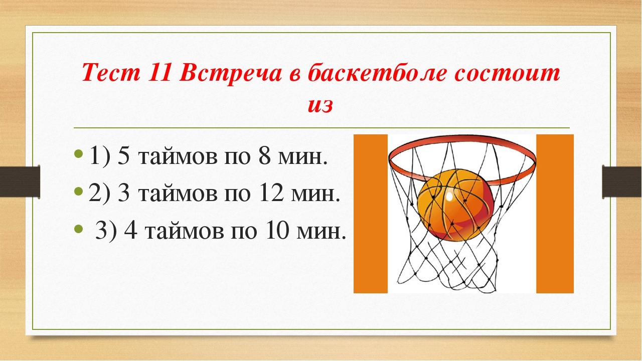 Тест 11 Встреча в баскетболе состоит из 1) 5 таймов по 8 мин. 2) 3 таймов по...