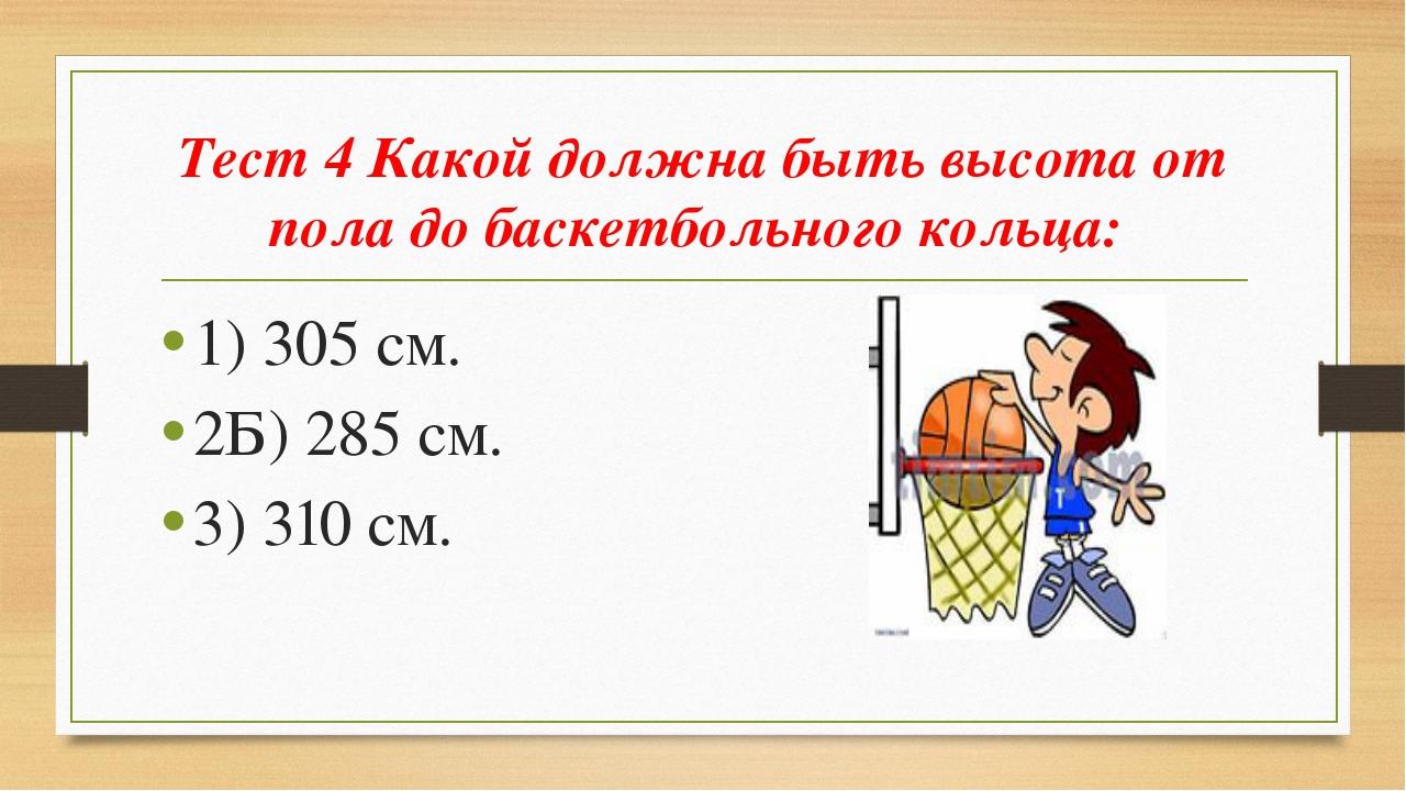 Тест 4 Какой должна быть высота от пола до баскетбольного кольца: 1) 305 см....