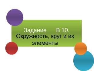Задание В 10. Окружность, круг и их элементы