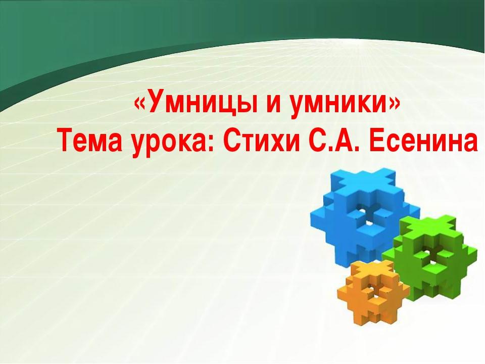 «Умницы и умники» Тема урока: Стихи С.А. Есенина