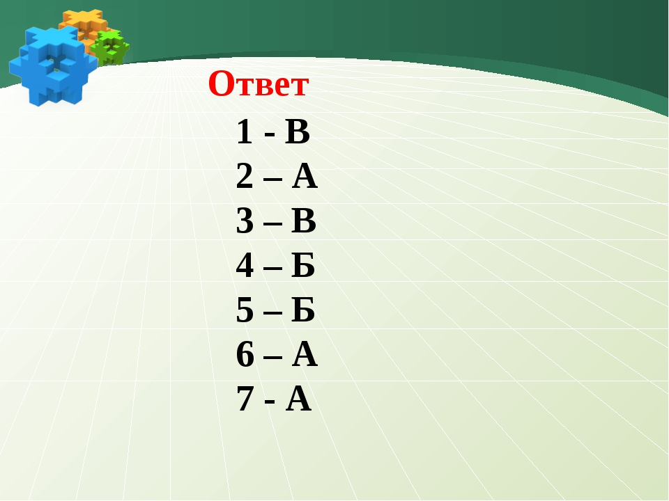 1 - В 2 – А 3 – В 4 – Б 5 – Б 6 – А 7 - А Ответ