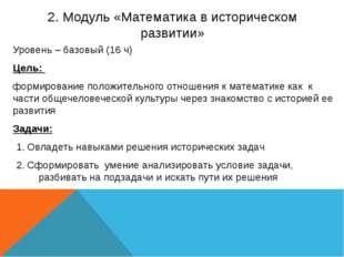 2. Модуль «Математика в историческом развитии» Уровень – базовый (16 ч) Цель:
