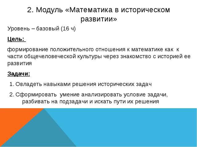 2. Модуль «Математика в историческом развитии» Уровень – базовый (16 ч) Цель:...