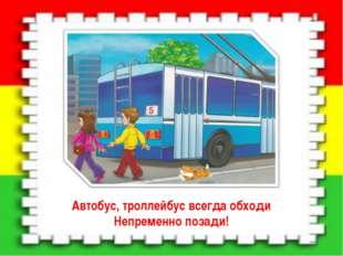 Автобус, троллейбус всегда обходи Непременно позади!
