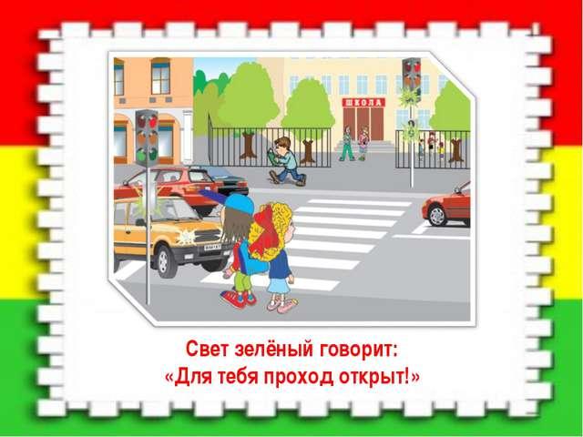 Свет зелёный говорит: «Для тебя проход открыт!»