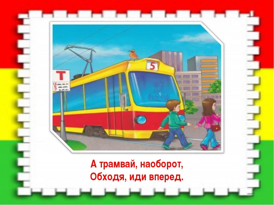 А трамвай, наоборот, Обходя, иди вперед.