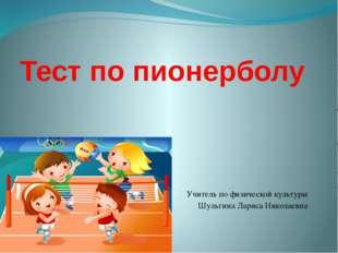 Тест по пионерболу Учитель по физической культуры Шульгина Лариса Николаевна