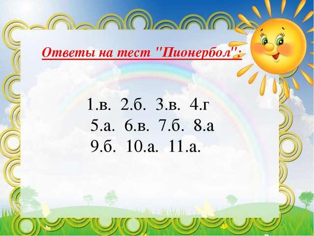 """Ответы на тест """"Пионербол"""": 1.в. 2.б. 3.в. 4.г 5.а. 6.в. 7.б. 8.а 9.б. 10.а...."""