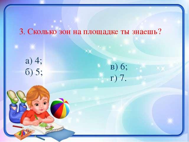 3. Сколько зон на площадке ты знаешь? а) 4; б) 5; в) 6; г) 7.