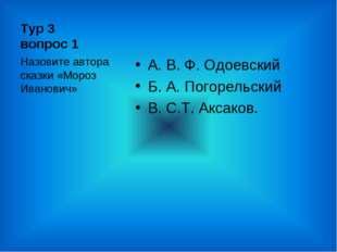 Тур 3 вопрос 1 А. В. Ф. Одоевский Б. А. Погорельский В. С.Т. Аксаков. Назовит