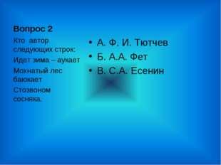 Вопрос 2 А. Ф. И. Тютчев Б. А.А. Фет В. С.А. Есенин Кто автор следующих строк