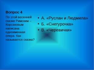 Вопрос 4 А. «Руслан и Людмила» Б. «Снегурочка» В. «Черевички» По этой весенне