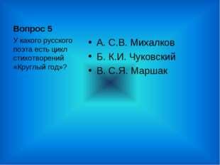 Вопрос 5 А. С.В. Михалков Б. К.И. Чуковский В. С.Я. Маршак У какого русского