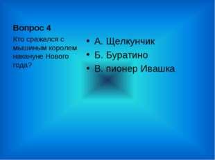 Вопрос 4 А. Щелкунчик Б. Буратино В. пионер Ивашка Кто сражался с мышиным кор