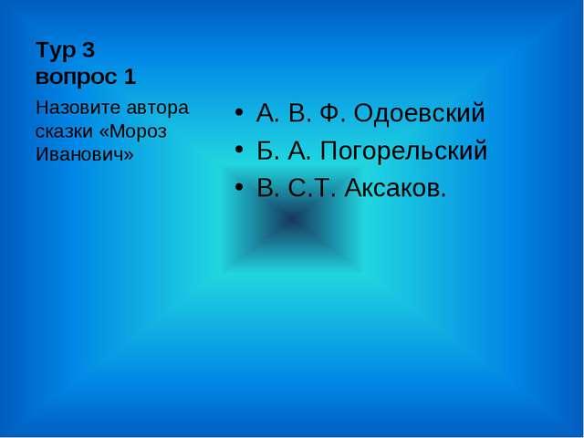 Тур 3 вопрос 1 А. В. Ф. Одоевский Б. А. Погорельский В. С.Т. Аксаков. Назовит...