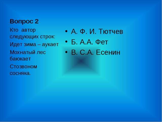 Вопрос 2 А. Ф. И. Тютчев Б. А.А. Фет В. С.А. Есенин Кто автор следующих строк...