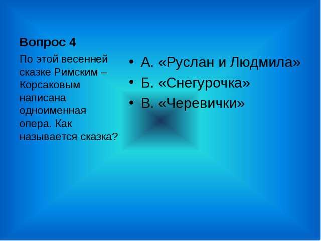 Вопрос 4 А. «Руслан и Людмила» Б. «Снегурочка» В. «Черевички» По этой весенне...