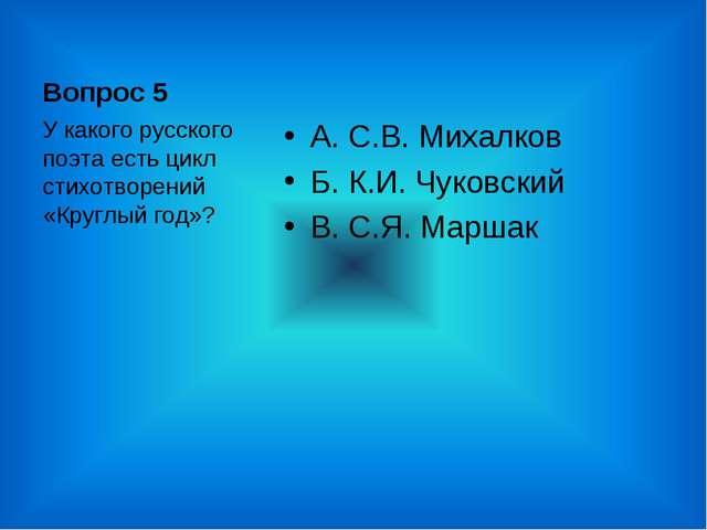 Вопрос 5 А. С.В. Михалков Б. К.И. Чуковский В. С.Я. Маршак У какого русского...