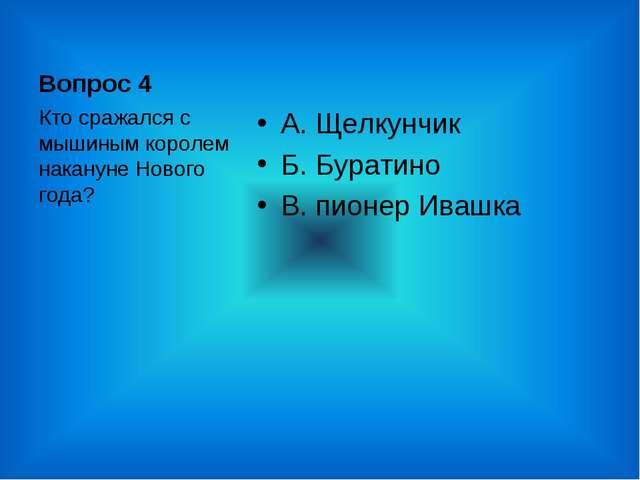 Вопрос 4 А. Щелкунчик Б. Буратино В. пионер Ивашка Кто сражался с мышиным кор...