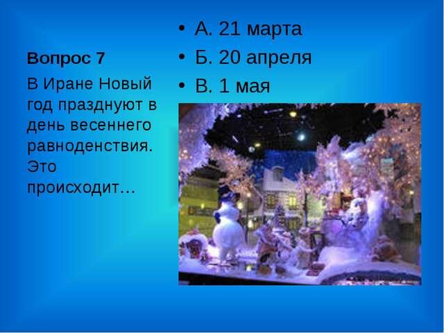 Вопрос 7 А. 21 марта Б. 20 апреля В. 1 мая В Иране Новый год празднуют в день...