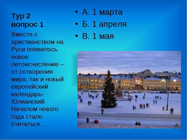 Тур 2 вопрос 1 А. 1 марта Б. 1 апреля В. 1 мая Вместе с христианством на Руси...