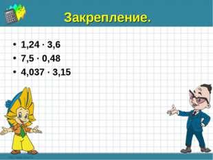 Закрепление. 1,24 ∙ 3,6 7,5 ∙ 0,48 4,037 ∙ 3,15 * *