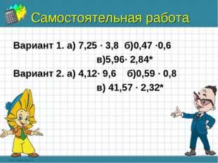 Самостоятельная работа Вариант 1. а) 7,25 ∙ 3,8 б)0,47 ∙0,6 в)5,96∙ 2,84* Вар