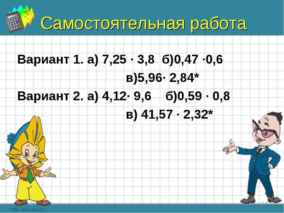 Самостоятельная работа Вариант 1. а) 7,25 ∙ 3,8 б)0,47 ∙0,6 в)5,96∙ 2,84* Вар...