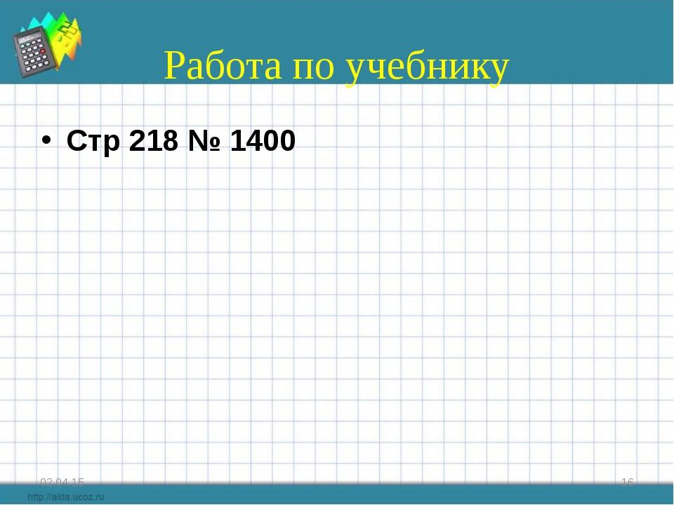 Работа по учебнику Стр 218 № 1400 * *