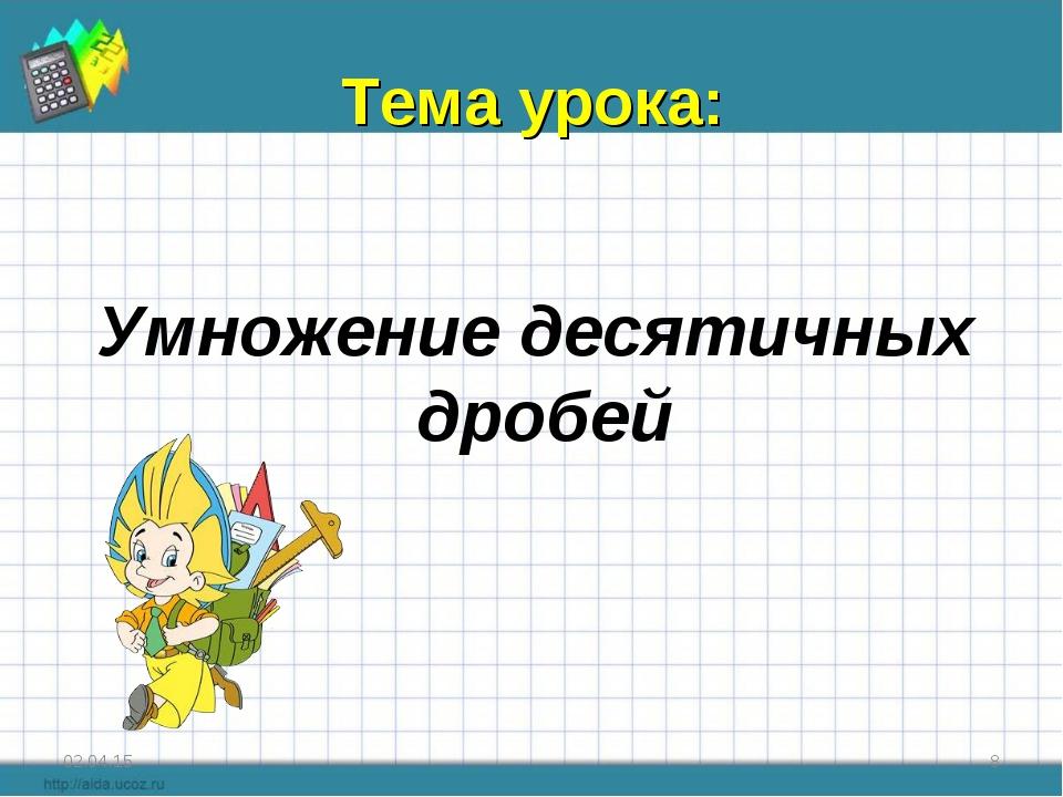 Тема урока: * * Умножение десятичных дробей