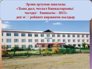 Эрзин ортумак школазы «Тыва дыл, чогаал башкыларыныӊ чылдыӊ башкызы - 2015»