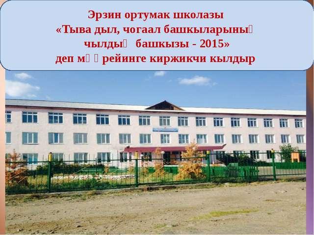 Эрзин ортумак школазы «Тыва дыл, чогаал башкыларыныӊ чылдыӊ башкызы - 2015»...