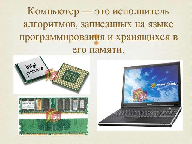 Компьютер — это исполнитель алгоритмов, записанных на языке программирования...