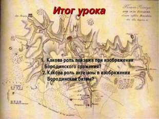Итог урока Какова роль пейзажа при изображении Бородинского сражения? 2. Како