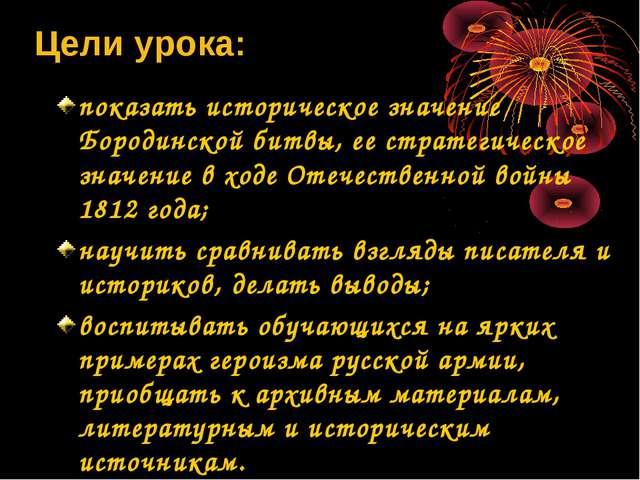 Цели урока: показать историческое значение Бородинской битвы, ее стратегическ...