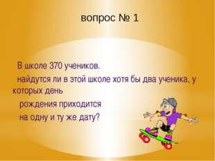 вопрос № 1 В школе 370 учеников. найдутся ли в этой школе хотя бы два ученика