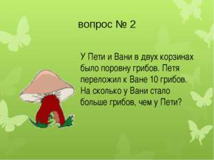 вопрос № 2 У Пети и Вани в двух корзинах было поровну грибов. Петя переложил