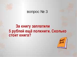 вопрос № 3 За книгу заплатили 5 рублей ещё полкниги. Сколько стоит книга?