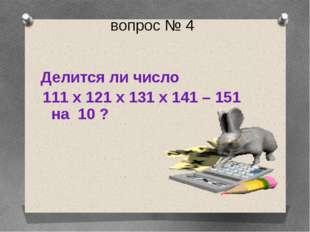 вопрос № 4 Делится ли число 111 х 121 х 131 х 141 – 151 на 10 ?