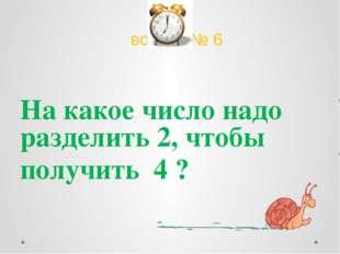вопрос № 6 На какое число надо разделить 2, чтобы получить 4 ?