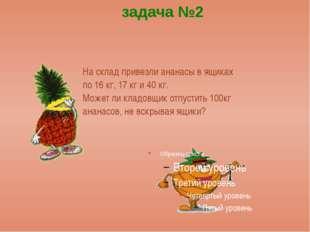 На склад привезли ананасы в ящиках по 16 кг, 17 кг и 40 кг. Может ли кладовщ