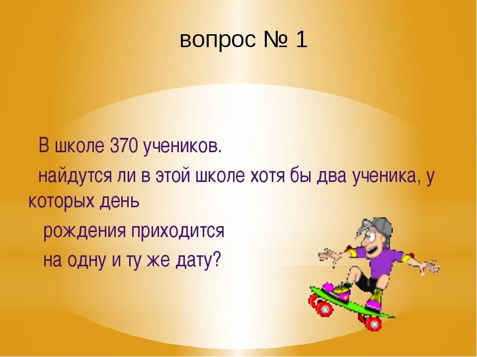 вопрос № 1 В школе 370 учеников. найдутся ли в этой школе хотя бы два ученика...