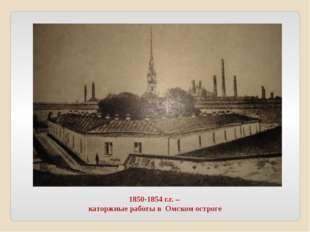 1850-1854 г.г. – каторжные работы в Омском остроге