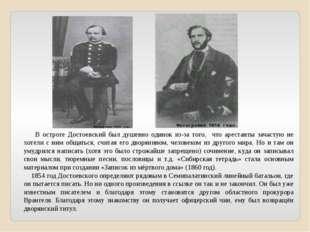 В остроге Достоевский был душевно одинок из-за того, что арестанты зачастую